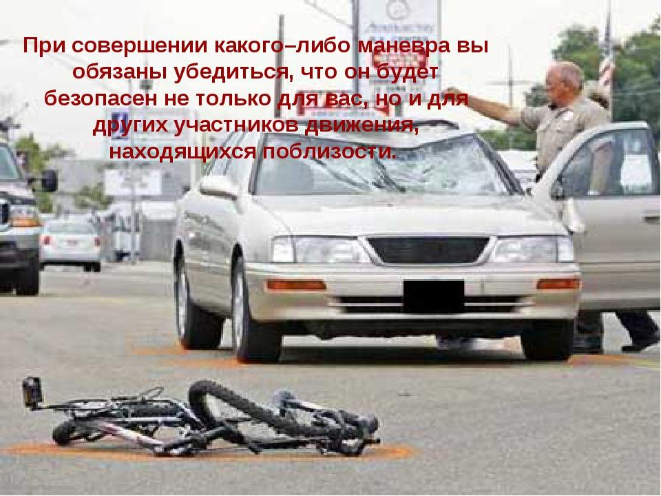 При совершении какого–либо маневра вы обязаны убедиться, чтоон будет безопас...
