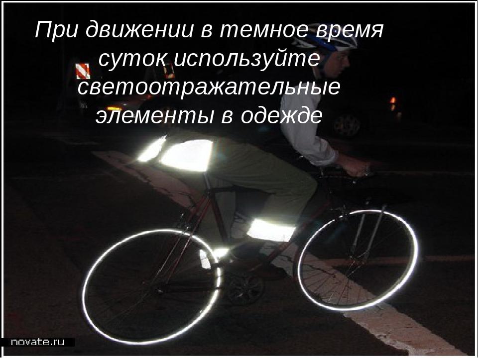 При движении в темное время суток используйте светоотражательные элементы в о...