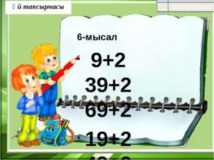 Үй тапсырмасы 6-мысал 9+2 39+2 69+2 19+2 49+2 79+2 29+2 59+2 89 +2 11-2 41-2