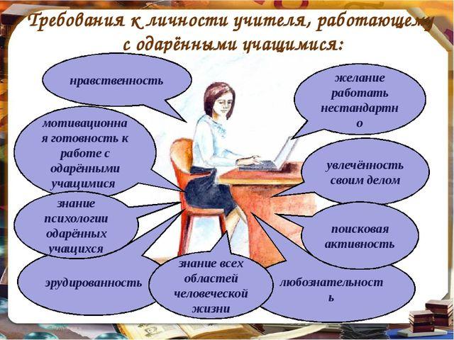 Требования к личности учителя, работающему с одарёнными учащимися: увлечённос...