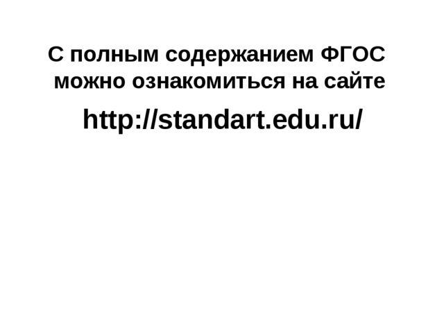 С полным содержанием ФГОС можно ознакомиться на сайте http://standart.edu.ru/