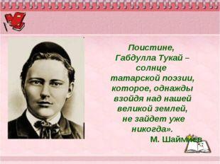 Поистине, Габдулла Тукай – солнце татарской поэзии, которое, однажды взойдя н