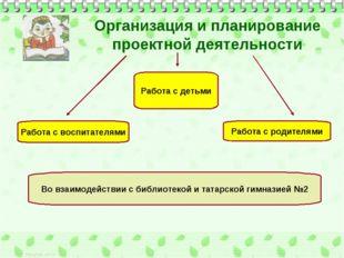 Организация и планирование проектной деятельности Работа с детьми Работа с во