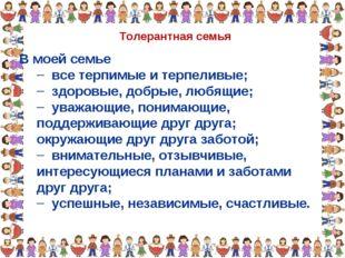 Толерантная семья В моей семье все терпимые и терпеливые; здоровые, добрые, л