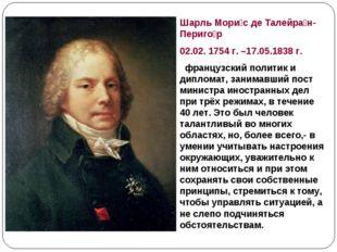 Шарль Мори́с де Талейра́н-Периго́р 02.02. 1754г. –17.05.1838г. французский