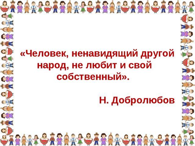 «Человек, ненавидящий другой народ, не любит и свой собственный». Н. Добролю...