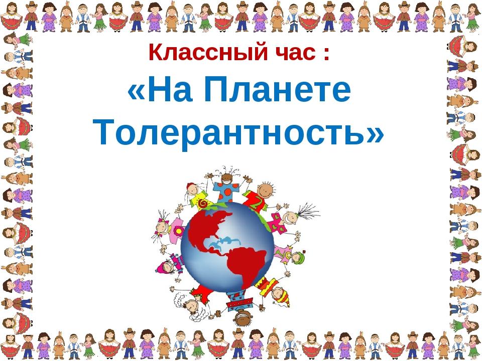 Классный час : «На Планете Толерантность»
