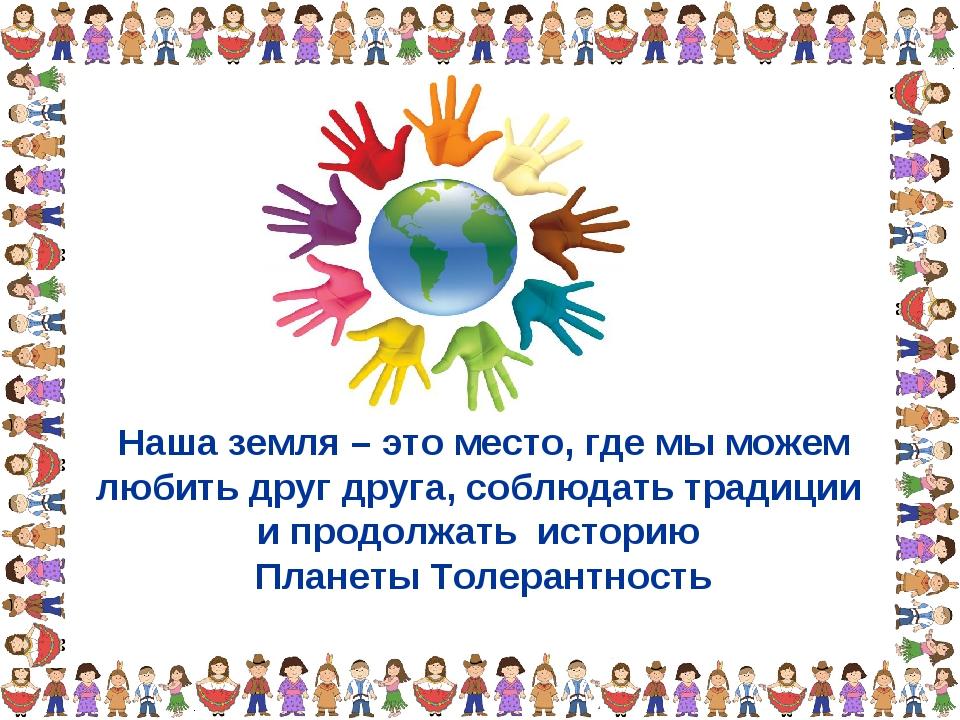Наша земля – это место, где мы можем любить друг друга, соблюдать традиции и...