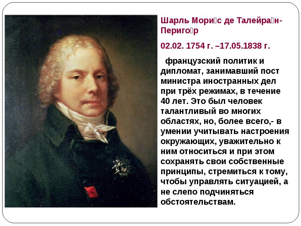 Шарль Мори́с де Талейра́н-Периго́р 02.02. 1754г. –17.05.1838г. французский...