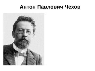 Антон Павлович Чехов 1860 – 1904 г.г. Великий русский писатель, известный во