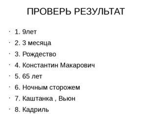 ПРОВЕРЬ РЕЗУЛЬТАТ 1. 9лет 2. 3 месяца 3. Рождество 4. Константин Макарович 5.