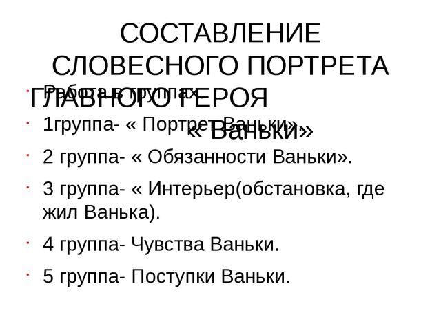 СОСТАВЛЕНИЕ СЛОВЕСНОГО ПОРТРЕТА ГЛАВНОГО ГЕРОЯ « Ваньки» Работа в группах. 1г...