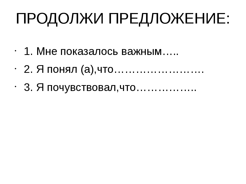 ПРОДОЛЖИ ПРЕДЛОЖЕНИЕ: 1. Мне показалось важным….. 2. Я понял (а),что……………………....