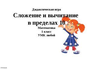 Дидактическая игра Сложение и вычитание в пределах 10 Математика 1 класс УМК