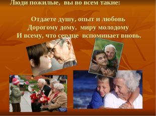 Люди пожилые, вы во всем такие: Отдаете душу, опыт и любовь Дорогому дому, ми