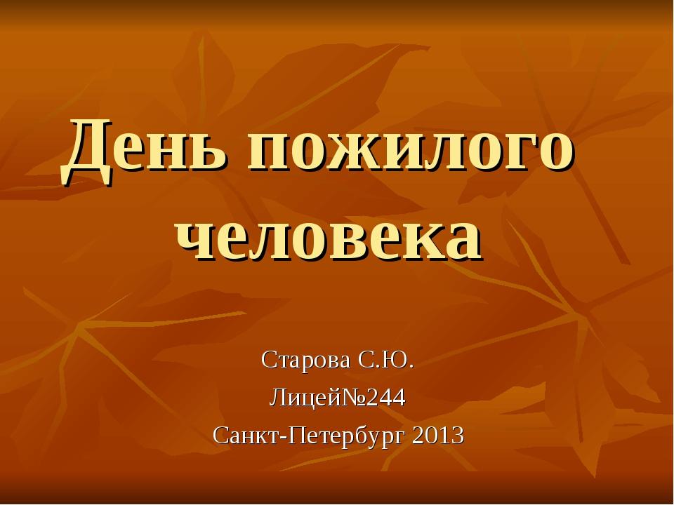 День пожилого человека Старова С.Ю. Лицей№244 Санкт-Петербург 2013