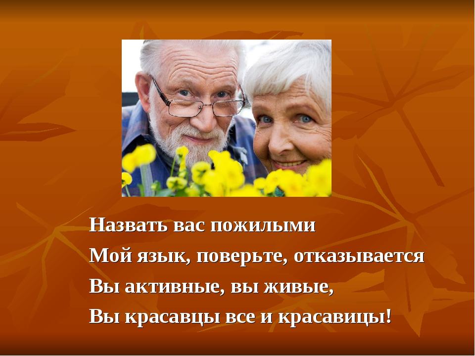 Hазвать вас пожилыми Мой язык, поверьте, отказывается Вы активные, вы живые,...