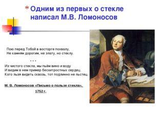 Одним из первых о стекле написал М.В. Ломоносов Пою перед Тобой в восторге по