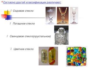 Согласно другой классификации различают: ●Содовое стекло ● Поташное стекло ●