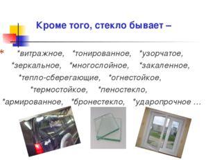 Кроме того, стекло бывает – *витражное, *тонированное, *узорчатое, *зеркальн