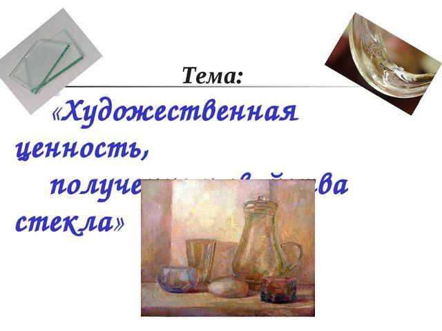 Тема: «Художественная ценность, получение и свойства стекла»