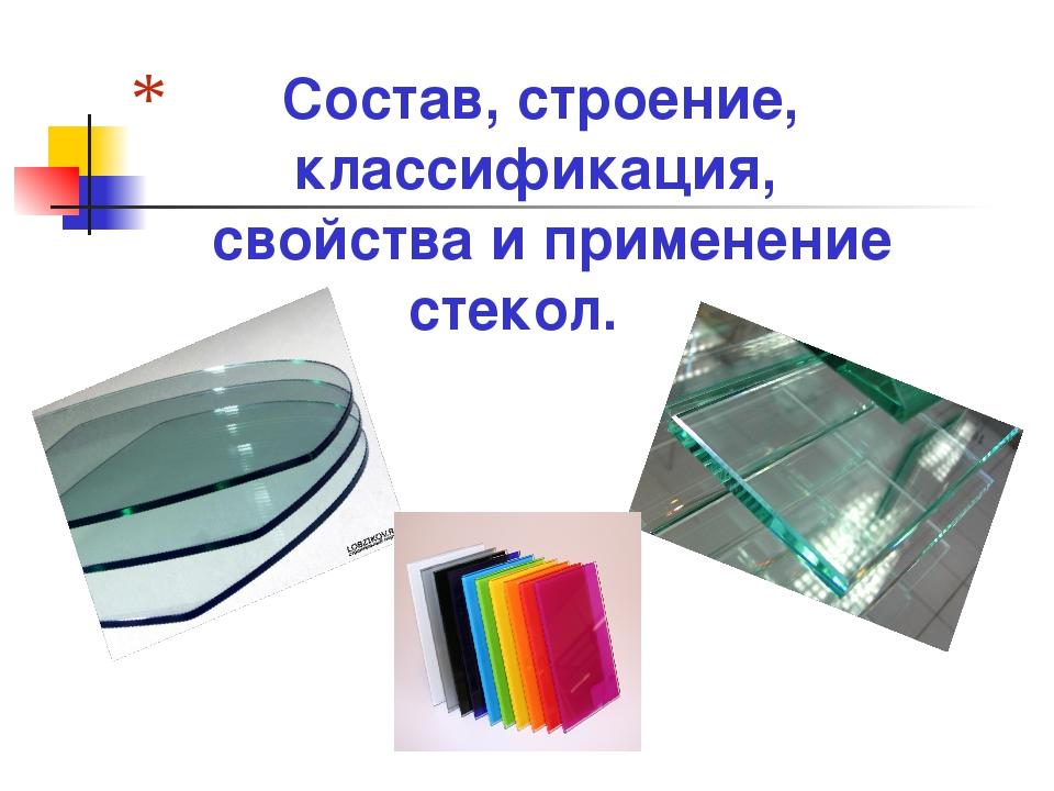Состав, строение, классификация, свойства и применение стекол.