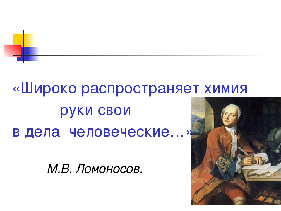 «Широко распространяет химия руки свои в дела человеческие…» М.В. Ломоносов.