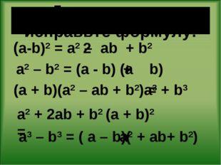 Допишите или исправьте формулу: (a-b)2 = a2 – ab + b2 a2 – b2 = (a - b) (a b)