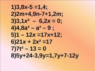 1)3,8х-5 =1,4; 2)2m+4,9n-7+1,2m; 3)3,1х² – 6,2х = 0; 4)4,8a² – a³ – 9 ; 5)1