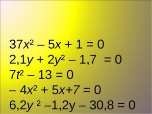 37х² – 5х + 1 = 0 2,1у + 2у² – 1,7 = 0 7t² – 13 = 0 – 4х² + 5х+7 = 0 6,2y ²