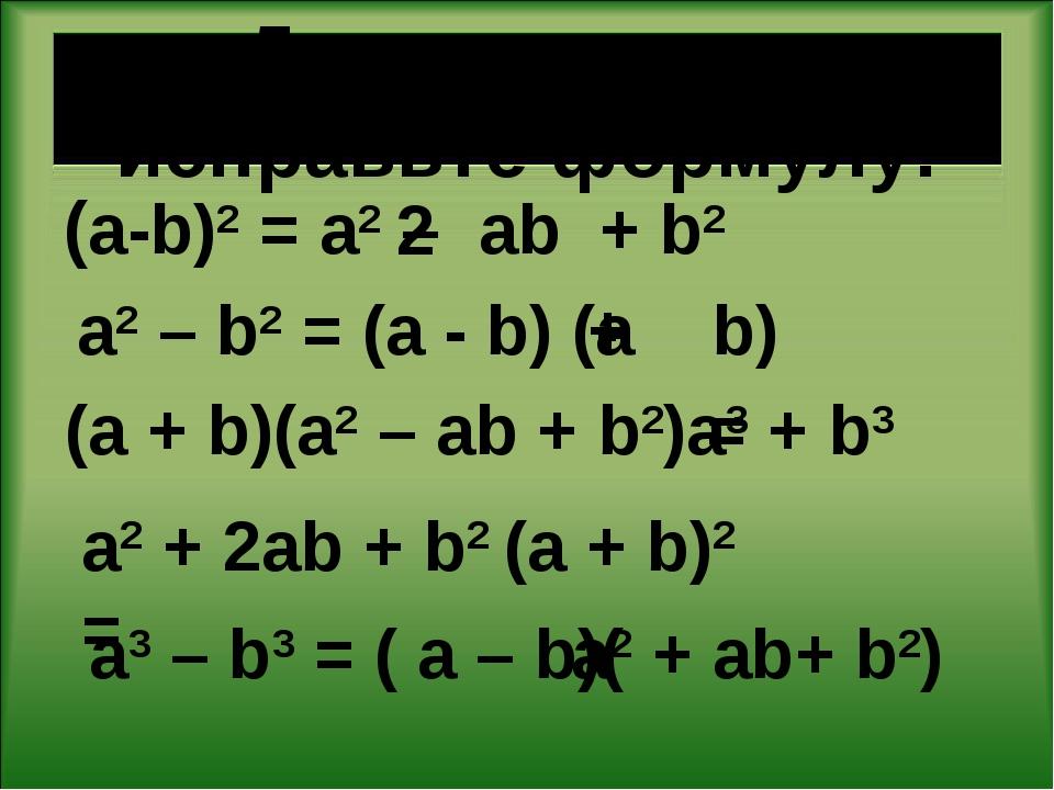Допишите или исправьте формулу: (a-b)2 = a2 – ab + b2 a2 – b2 = (a - b) (a b)...