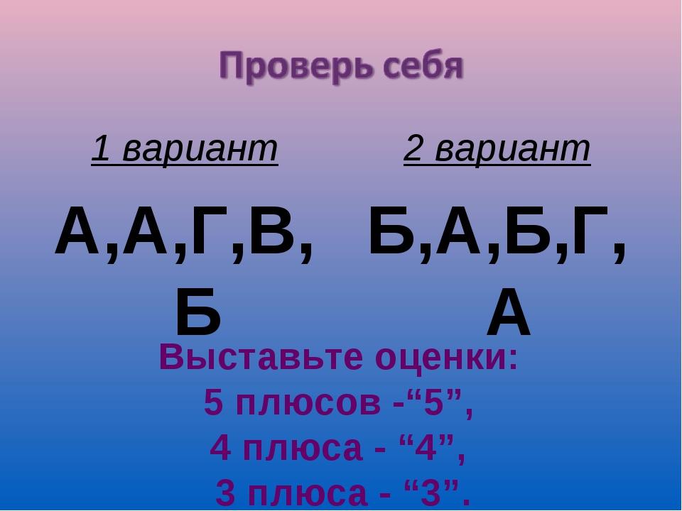 "1 вариант А,А,Г,В,Б 2 вариант Б,А,Б,Г,А Выставьте оценки: 5 плюсов -""5"", 4 пл..."