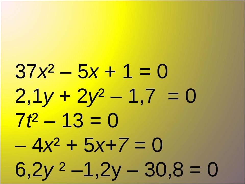 37х² – 5х + 1 = 0 2,1у + 2у² – 1,7 = 0 7t² – 13 = 0 – 4х² + 5х+7 = 0 6,2y ²...