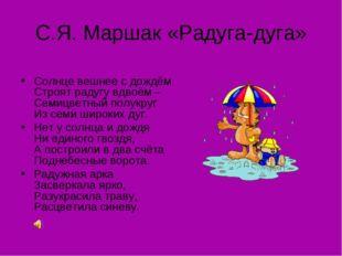 С.Я. Маршак «Радуга-дуга» Солнце вешнее с дождём Строят радугу вдвоём – Семиц