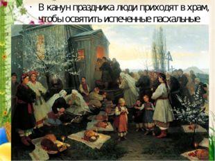 В канун праздника люди приходят в храм, чтобы освятить испеченные пасхальные