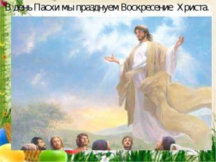 В день Пасхи мы празднуем Воскресение Христа.