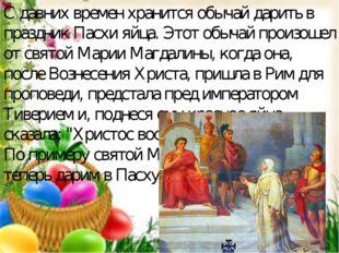С давних времен хранится обычай дарить в праздник Пасхи яйца. Этот обычай про