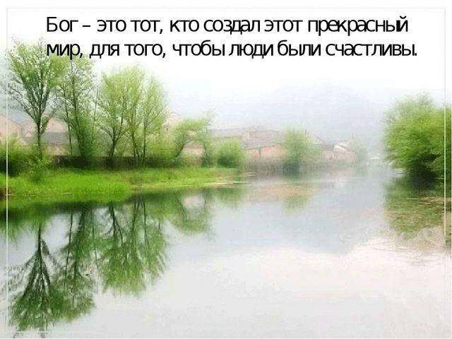 Бог – это тот, кто создал этот прекрасный мир, для того, чтобы люди были сча...