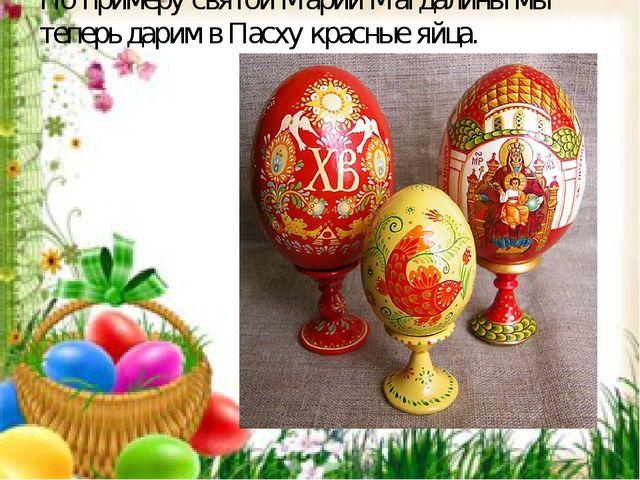 По примеру святой Марии Магдалины мы теперь дарим в Пасху красные яйца.
