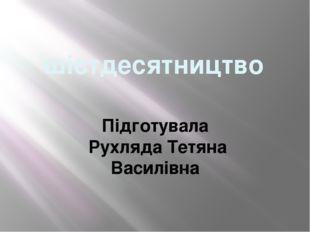 шістдесятництво Підготувала Рухляда Тетяна Василівна