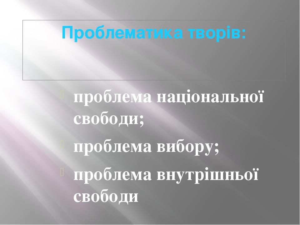 Проблематика творів: проблема національної свободи; проблема вибору; проблема...