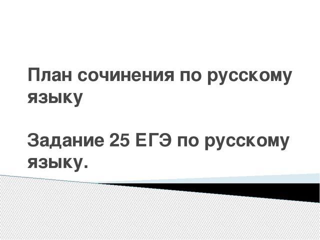 План сочинения по русскому языку Задание 25 ЕГЭ по русскому языку.