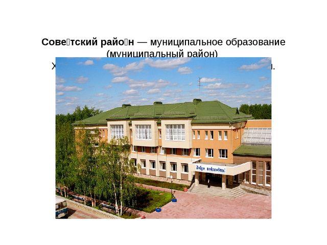 Сове́тский райо́н— муниципальное образование (муниципальный район)Ханты-Ма...
