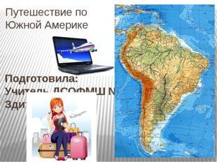 Путешествие по Южной Америке Подготовила: Учитель ДСОФМШ №35 г. Донецка Здито