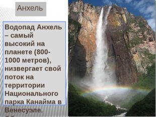 Анхель Водопад Анхель – самый высокий на планете (800-1000 метров), низвергае