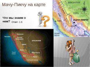 Мачу-Пикчу на карте Что мы знаем о нем? Ответ- 1 б