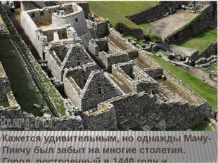 Кажется удивительным, но однажды Мачу-Пикчу был забыт на многие столетия. Го