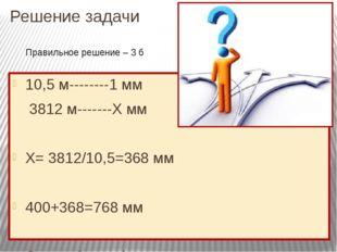 Решение задачи 10,5 м--------1 мм 3812 м-------Х мм Х= 3812/10,5=368 мм 400+3