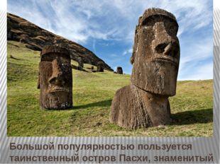 Большой популярностью пользуется таинственный остров Пасхи, знаменитый своими