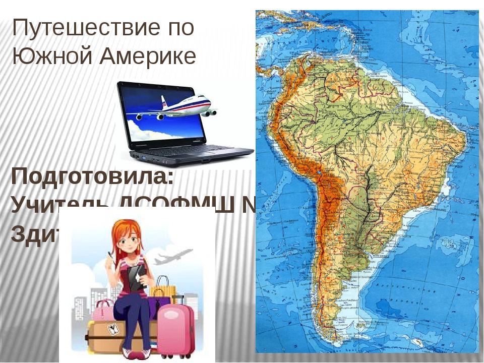 Путешествие по Южной Америке Подготовила: Учитель ДСОФМШ №35 г. Донецка Здито...
